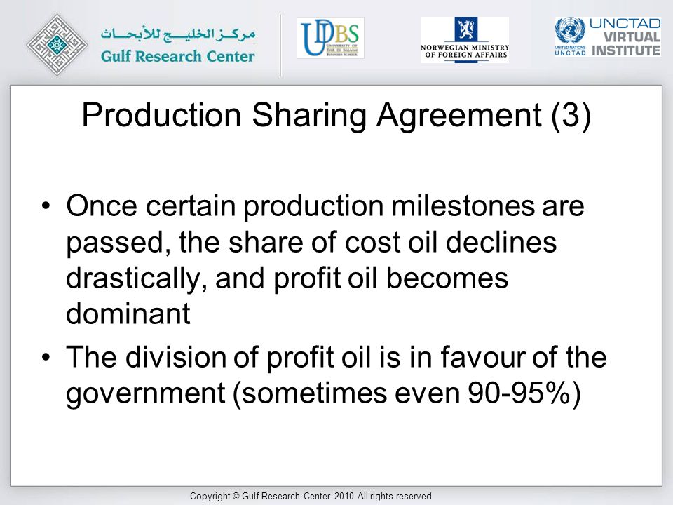 Copyright © Gulf Research Center 2010 All rights reserved Production Sharing Agreement (3) Once certain production milestones are passed, the share of cost oil declines drastically, and profit oil becomes dominant The division of profit oil is in favour of the government (sometimes even 90-95%)