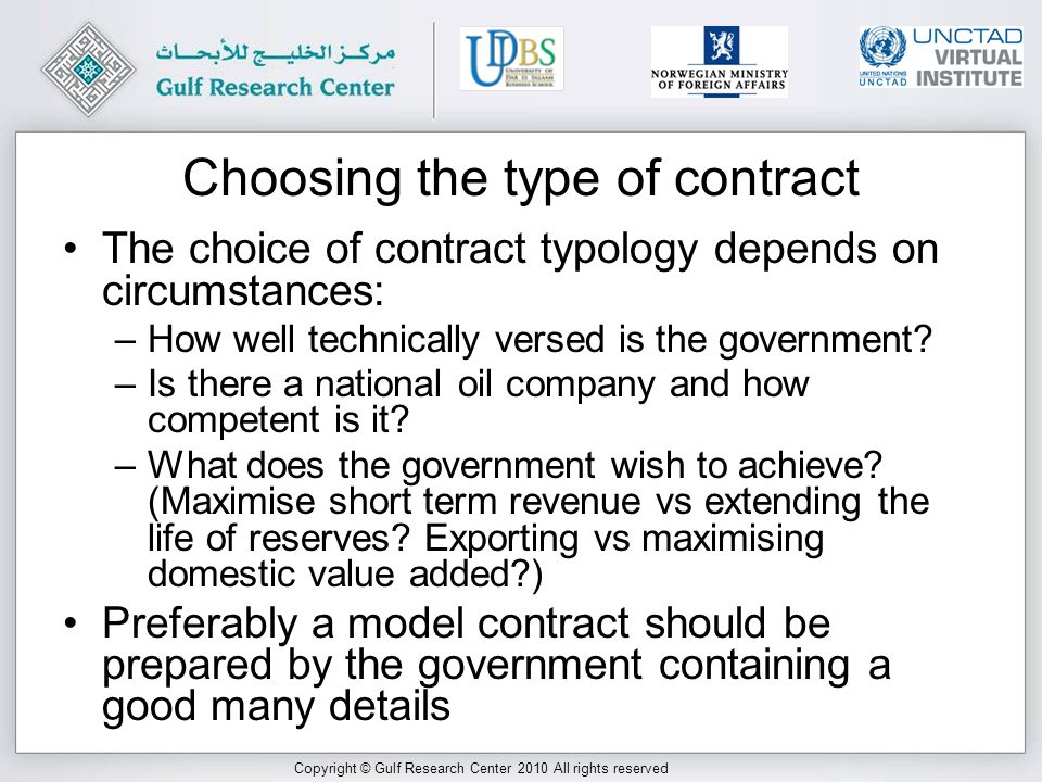 Copyright © Gulf Research Center 2010 All rights reserved Choosing the type of contract The choice of contract typology depends on circumstances: –How well technically versed is the government.