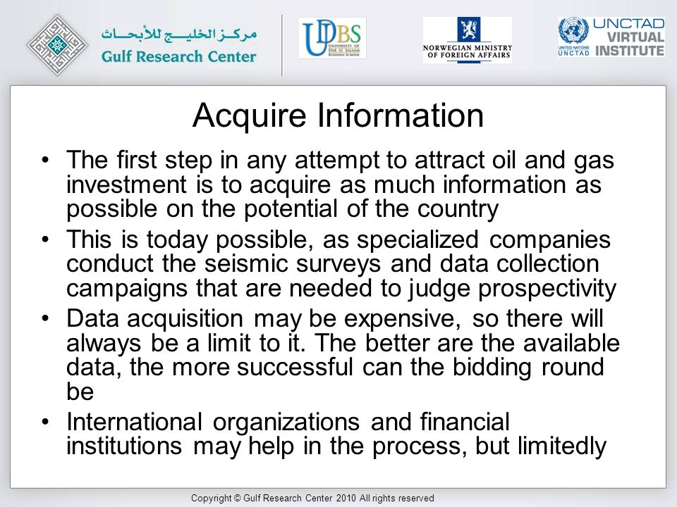 Copyright © Gulf Research Center 2010 All rights reserved Acquire Information The first step in any attempt to attract oil and gas investment is to acquire as much information as possible on the potential of the country This is today possible, as specialized companies conduct the seismic surveys and data collection campaigns that are needed to judge prospectivity Data acquisition may be expensive, so there will always be a limit to it.