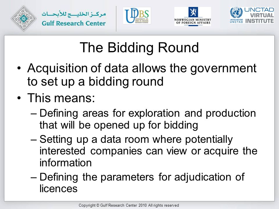 Copyright © Gulf Research Center 2010 All rights reserved The Bidding Round Acquisition of data allows the government to set up a bidding round This means: –Defining areas for exploration and production that will be opened up for bidding –Setting up a data room where potentially interested companies can view or acquire the information –Defining the parameters for adjudication of licences