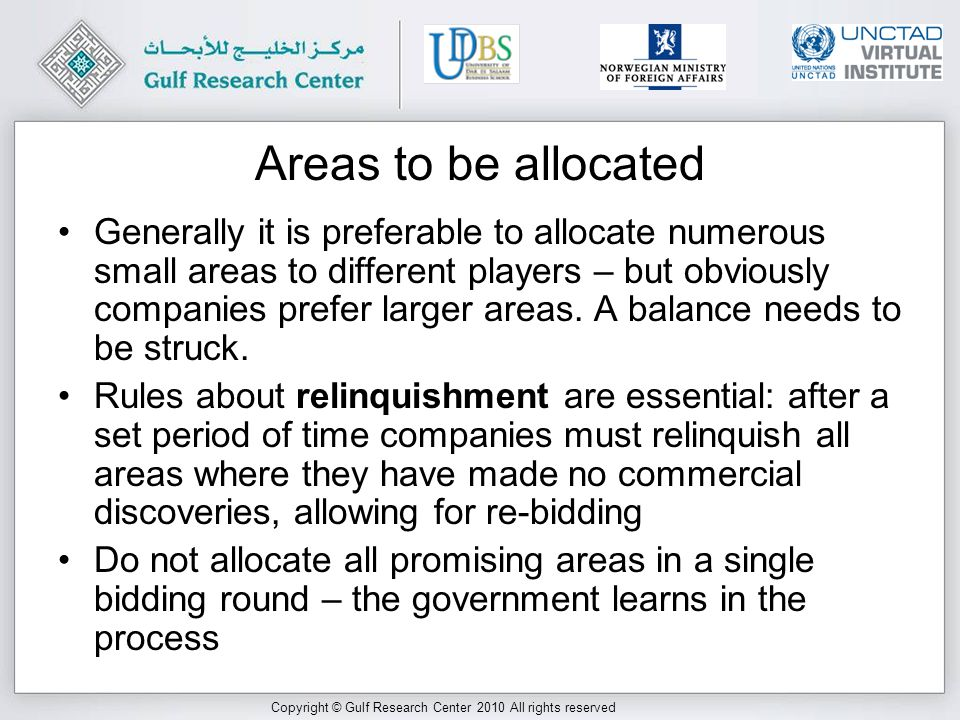 Copyright © Gulf Research Center 2010 All rights reserved Areas to be allocated Generally it is preferable to allocate numerous small areas to different players – but obviously companies prefer larger areas.