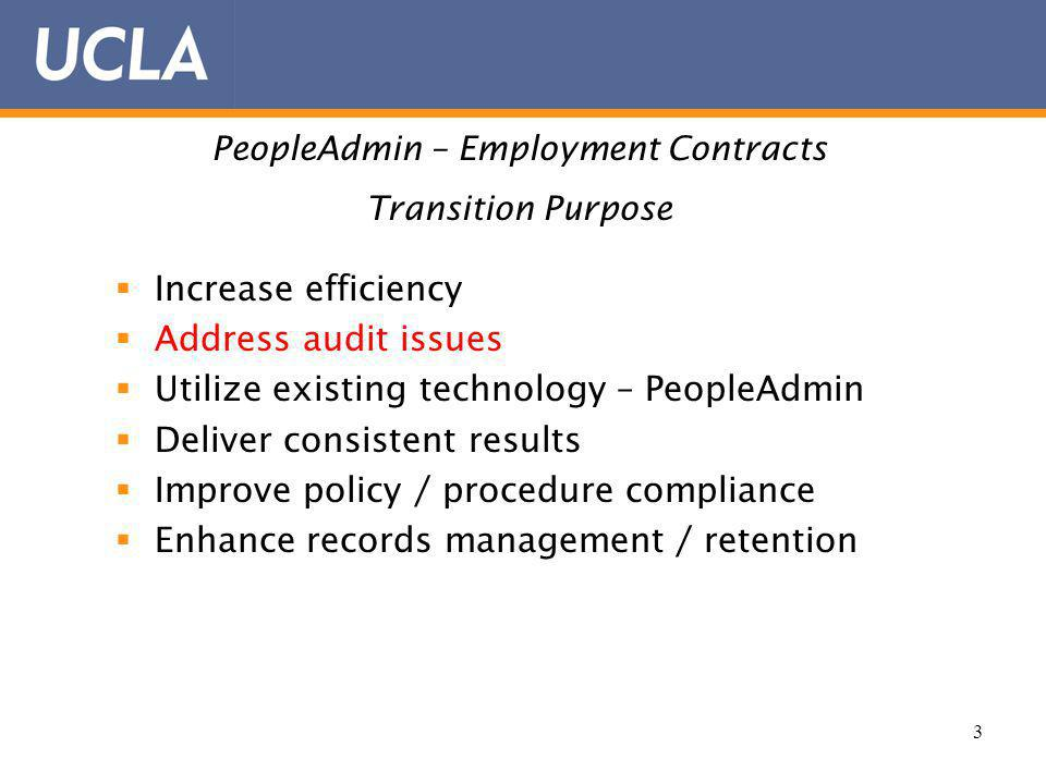 3 PeopleAdmin – Employment Contracts Transition Purpose Increase efficiency Address audit issues Utilize existing technology – PeopleAdmin Deliver consistent results Improve policy / procedure compliance Enhance records management / retention