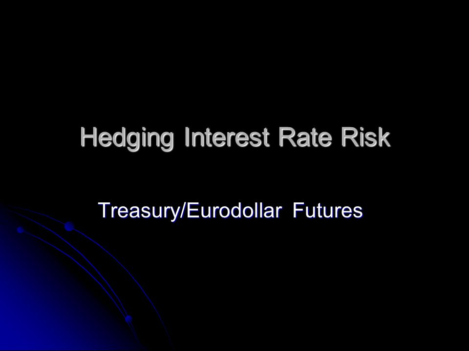 Hedging Interest Rate Risk Treasury/Eurodollar Futures