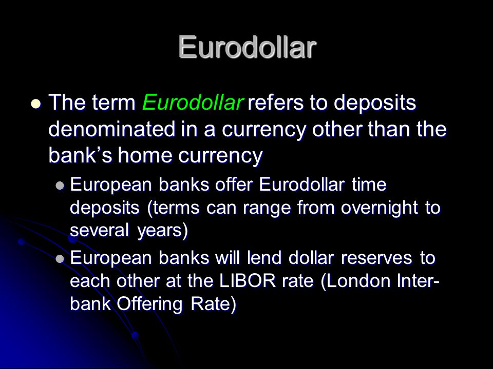 Eurodollar The term refers to deposits denominated in a currency other than the banks home currency The term Eurodollar refers to deposits denominated in a currency other than the banks home currency European banks offer Eurodollar time deposits (terms can range from overnight to several years) European banks offer Eurodollar time deposits (terms can range from overnight to several years) European banks will lend dollar reserves to each other at the LIBOR rate (London Inter- bank Offering Rate) European banks will lend dollar reserves to each other at the LIBOR rate (London Inter- bank Offering Rate)