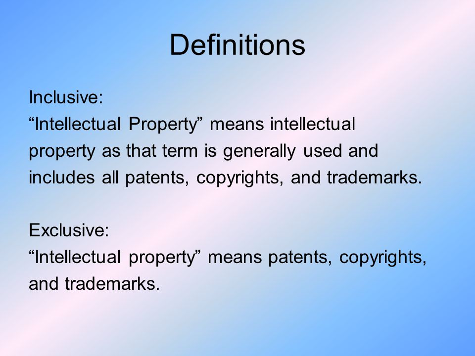 Definitions Inclusive: Intellectual Property means intellectual property as that term is generally used and includes all patents, copyrights, and trademarks.