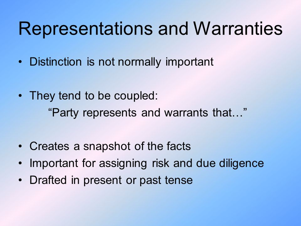 Representations and Warranties Distinction is not normally important They tend to be coupled: Party represents and warrants that… Creates a snapshot of the facts Important for assigning risk and due diligence Drafted in present or past tense