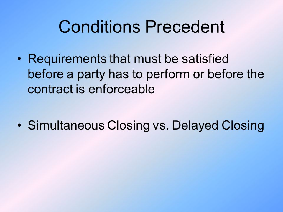 Conditions Precedent Requirements that must be satisfied before a party has to perform or before the contract is enforceable Simultaneous Closing vs.