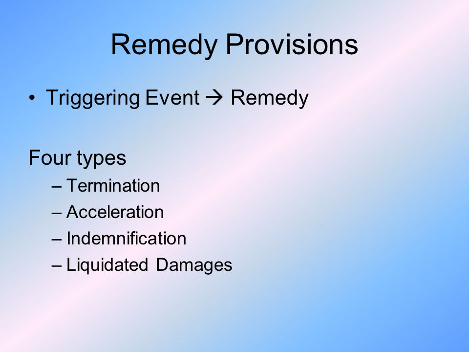 Remedy Provisions Triggering Event Remedy Four types –Termination –Acceleration –Indemnification –Liquidated Damages