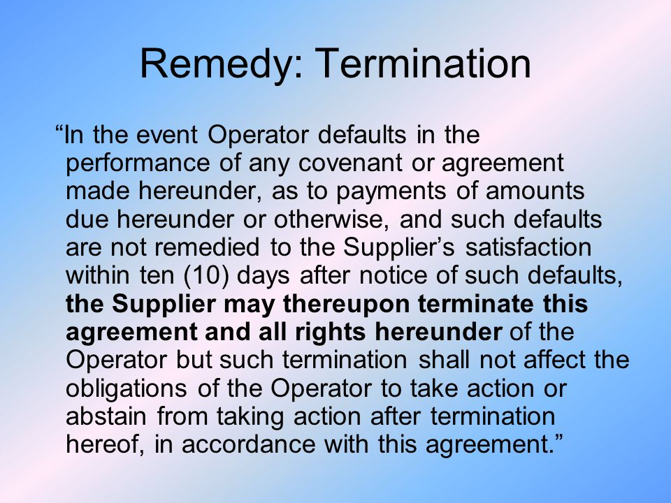Remedy: Termination In the event Operator defaults in the performance of any covenant or agreement made hereunder, as to payments of amounts due hereunder or otherwise, and such defaults are not remedied to the Suppliers satisfaction within ten (10) days after notice of such defaults, the Supplier may thereupon terminate this agreement and all rights hereunder of the Operator but such termination shall not affect the obligations of the Operator to take action or abstain from taking action after termination hereof, in accordance with this agreement.