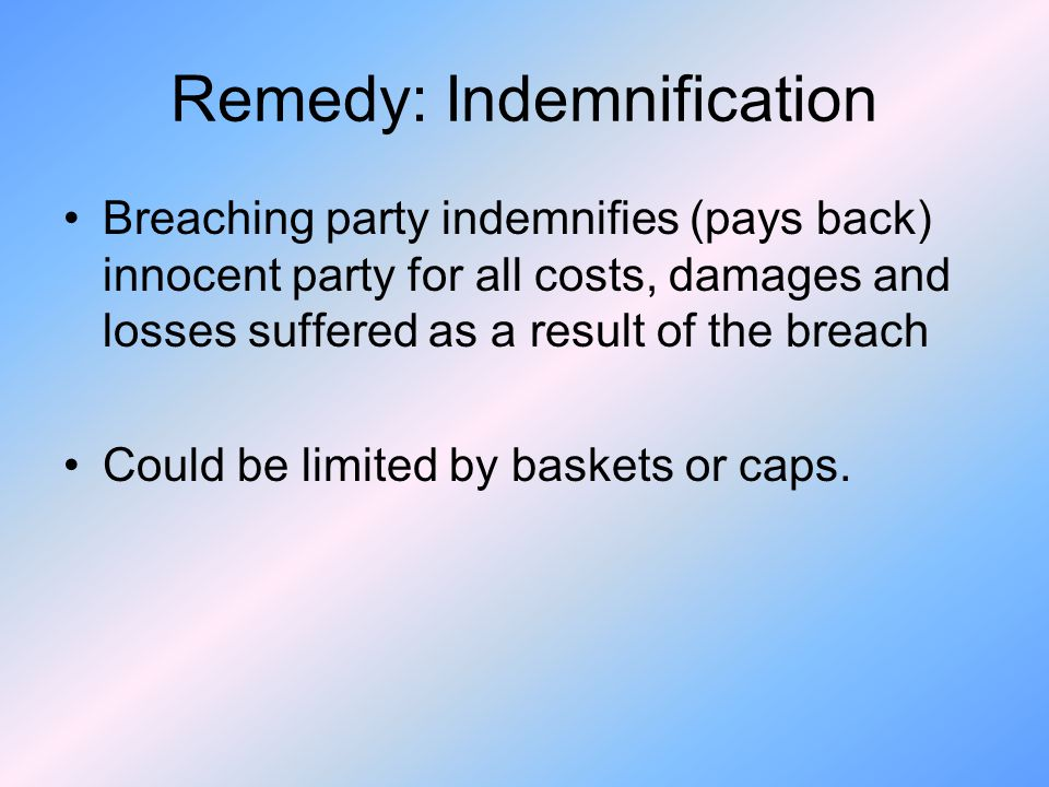 Remedy: Indemnification Breaching party indemnifies (pays back) innocent party for all costs, damages and losses suffered as a result of the breach Could be limited by baskets or caps.