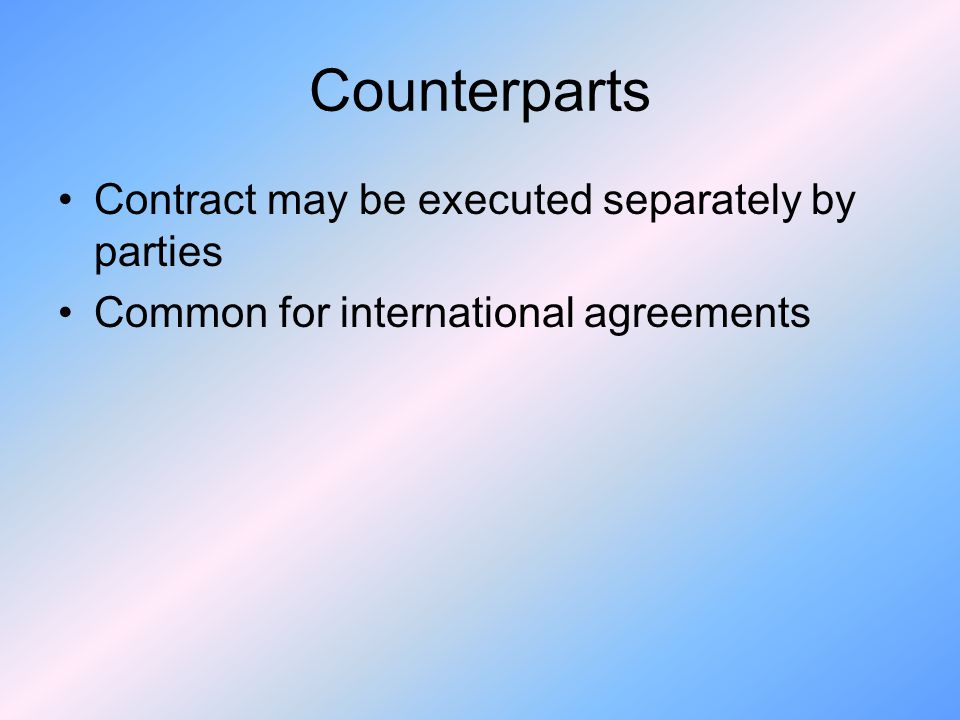 Counterparts Contract may be executed separately by parties Common for international agreements