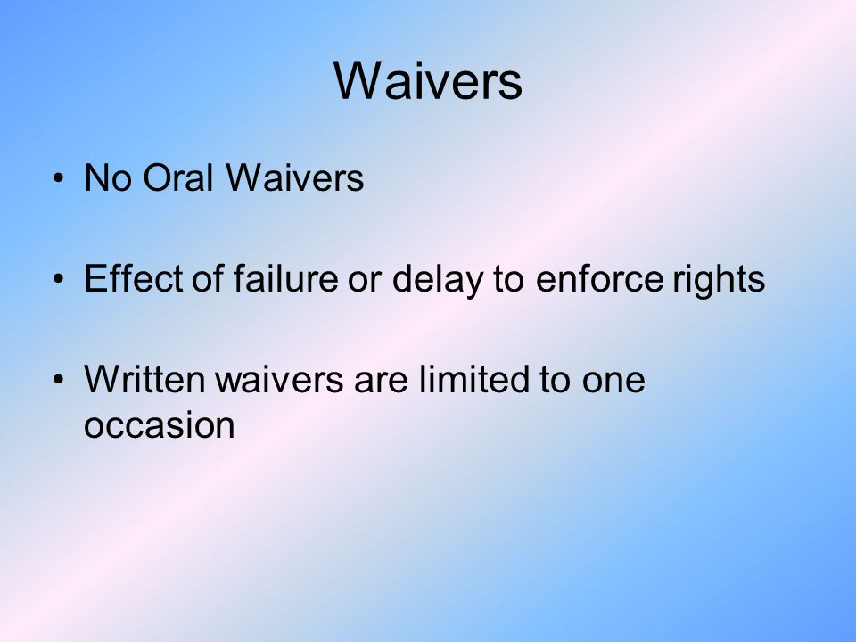 Waivers No Oral Waivers Effect of failure or delay to enforce rights Written waivers are limited to one occasion