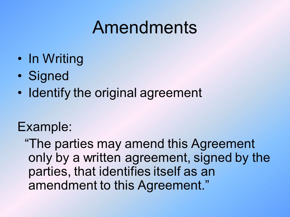 Amendments In Writing Signed Identify the original agreement Example: The parties may amend this Agreement only by a written agreement, signed by the parties, that identifies itself as an amendment to this Agreement.