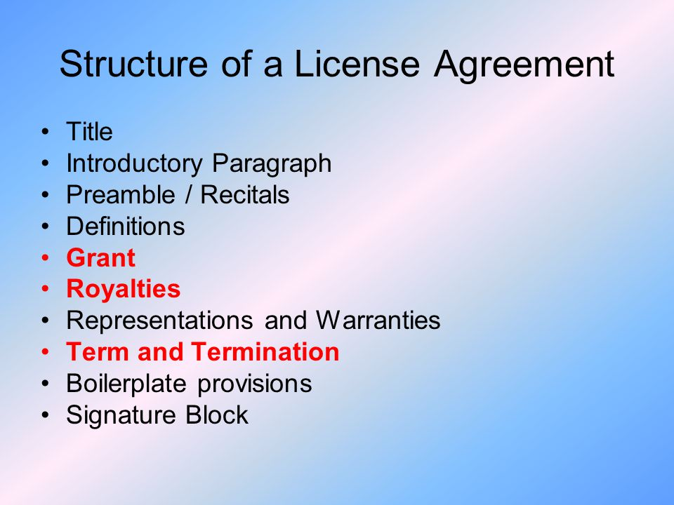 Structure of a License Agreement Title Introductory Paragraph Preamble / Recitals Definitions Grant Royalties Representations and Warranties Term and Termination Boilerplate provisions Signature Block