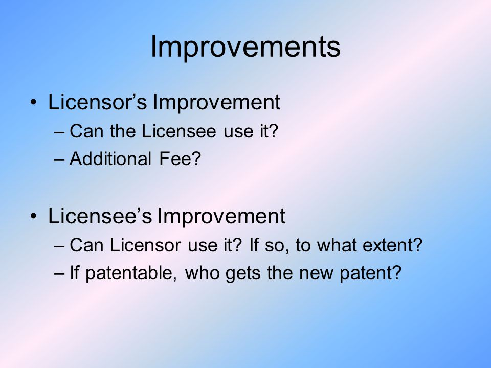Improvements Licensors Improvement –Can the Licensee use it.
