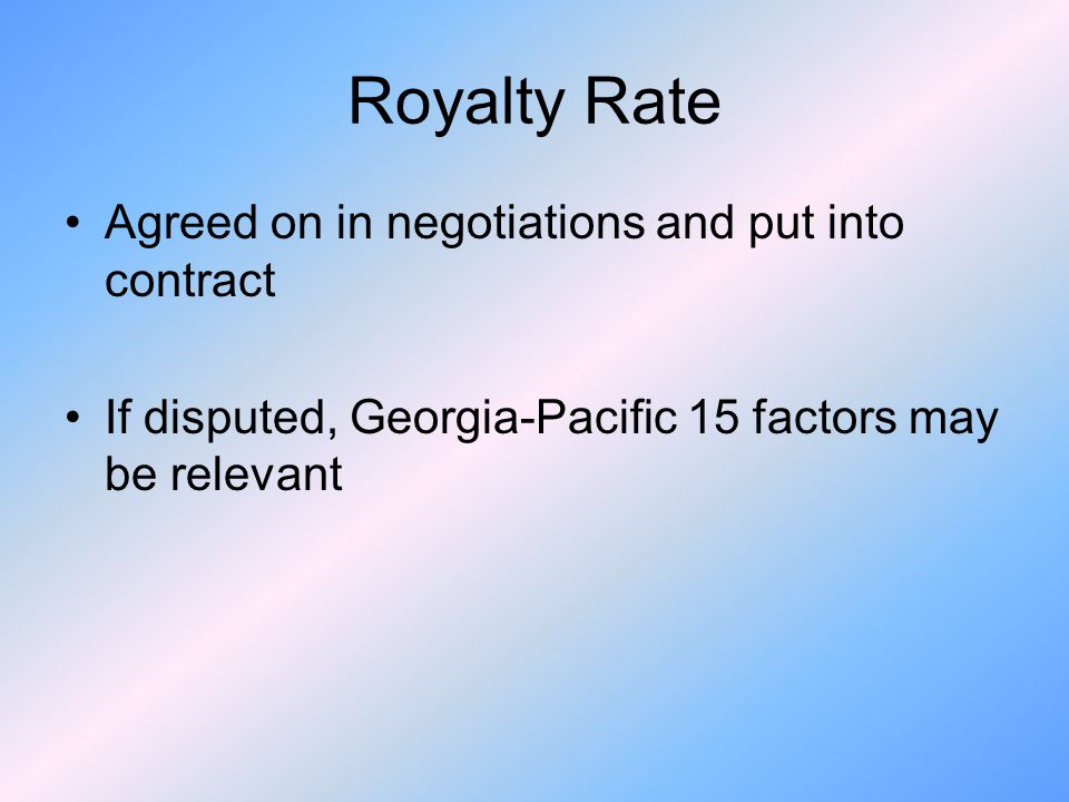Royalty Rate Agreed on in negotiations and put into contract If disputed, Georgia-Pacific 15 factors may be relevant