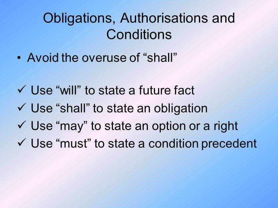 Obligations, Authorisations and Conditions Avoid the overuse of shall Use will to state a future fact Use shall to state an obligation Use may to state an option or a right Use must to state a condition precedent
