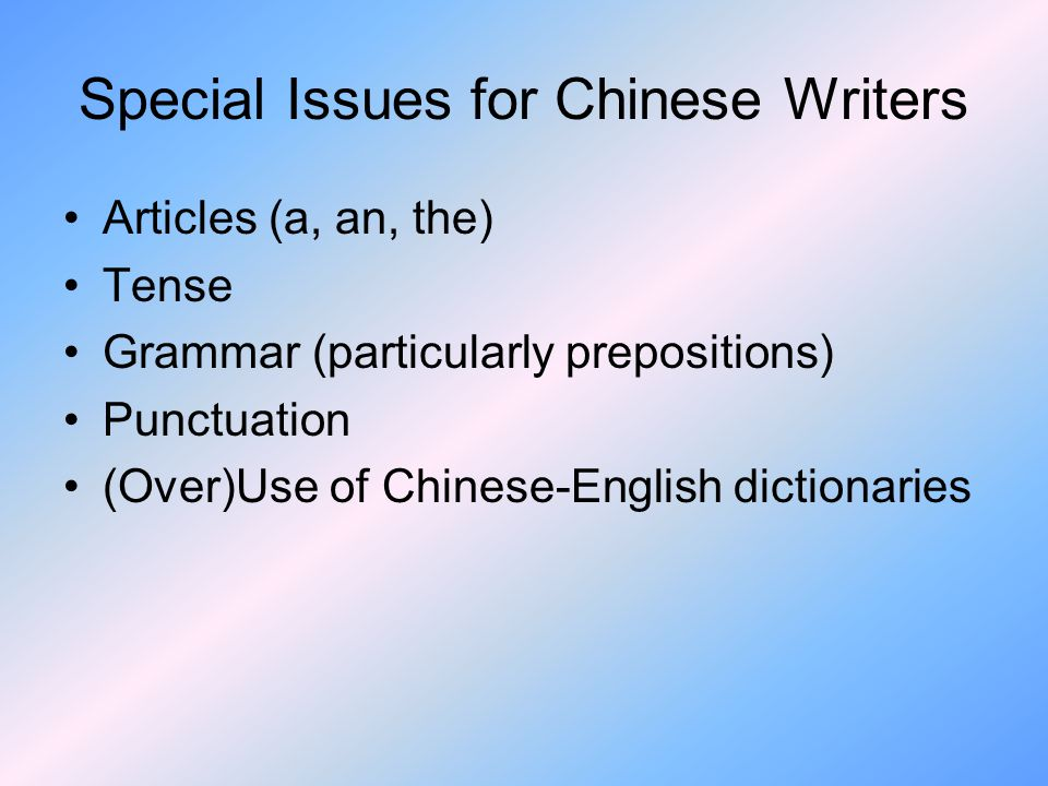 Special Issues for Chinese Writers Articles (a, an, the) Tense Grammar (particularly prepositions) Punctuation (Over)Use of Chinese-English dictionaries
