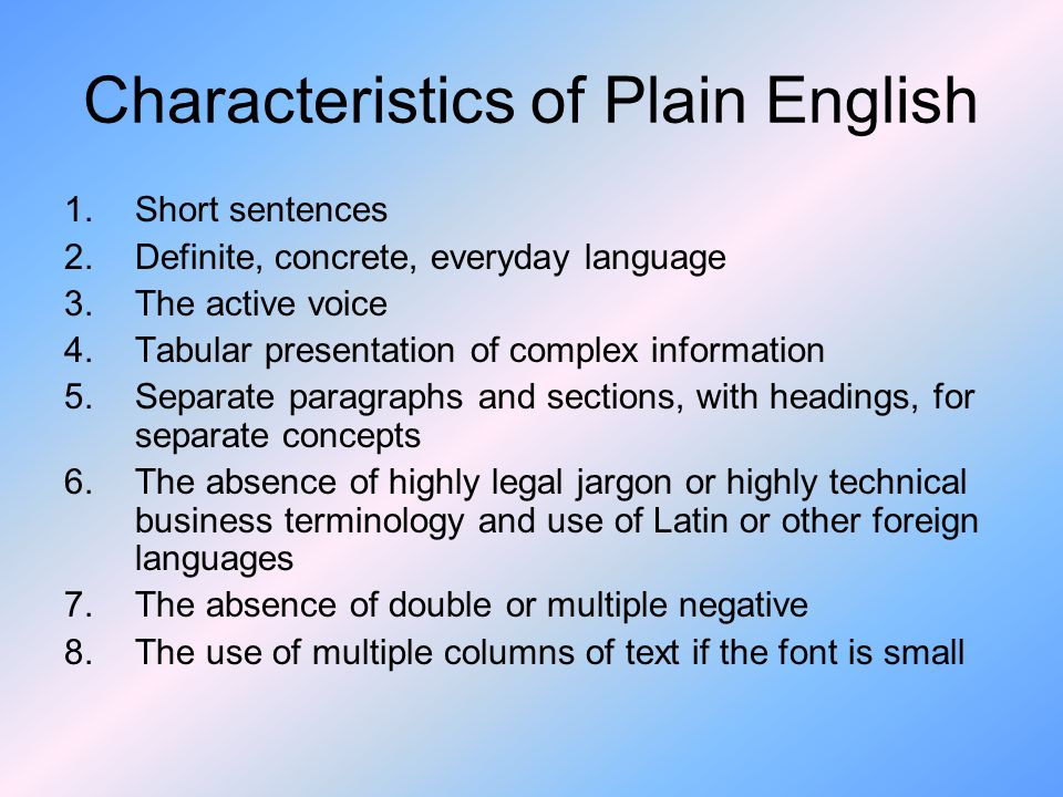 Characteristics of Plain English 1.Short sentences 2.Definite, concrete, everyday language 3.The active voice 4.Tabular presentation of complex information 5.Separate paragraphs and sections, with headings, for separate concepts 6.The absence of highly legal jargon or highly technical business terminology and use of Latin or other foreign languages 7.The absence of double or multiple negative 8.The use of multiple columns of text if the font is small