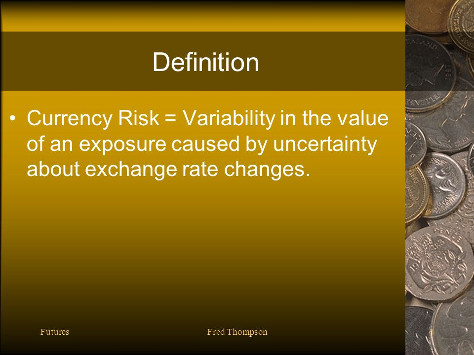 FuturesFred Thompson4 Definition Currency Risk = Variability in the value of an exposure caused by uncertainty about exchange rate changes.
