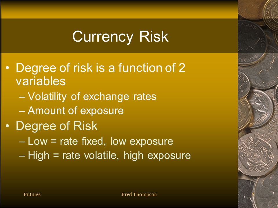 FuturesFred Thompson5 Currency Risk Degree of risk is a function of 2 variables –Volatility of exchange rates –Amount of exposure Degree of Risk –Low = rate fixed, low exposure –High = rate volatile, high exposure