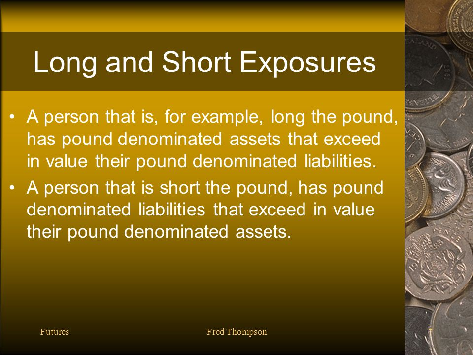 FuturesFred Thompson7 Long and Short Exposures A person that is, for example, long the pound, has pound denominated assets that exceed in value their pound denominated liabilities.