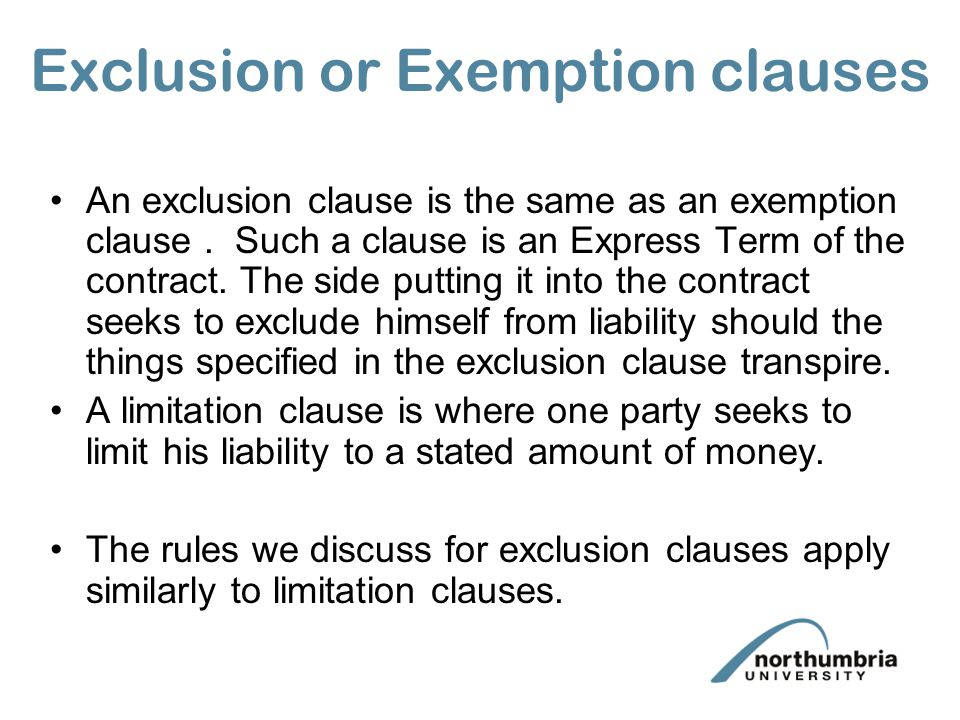 Exclusion or Exemption clauses An exclusion clause is the same as an exemption clause. Such a clause is an Express Term of the contract. The side putt