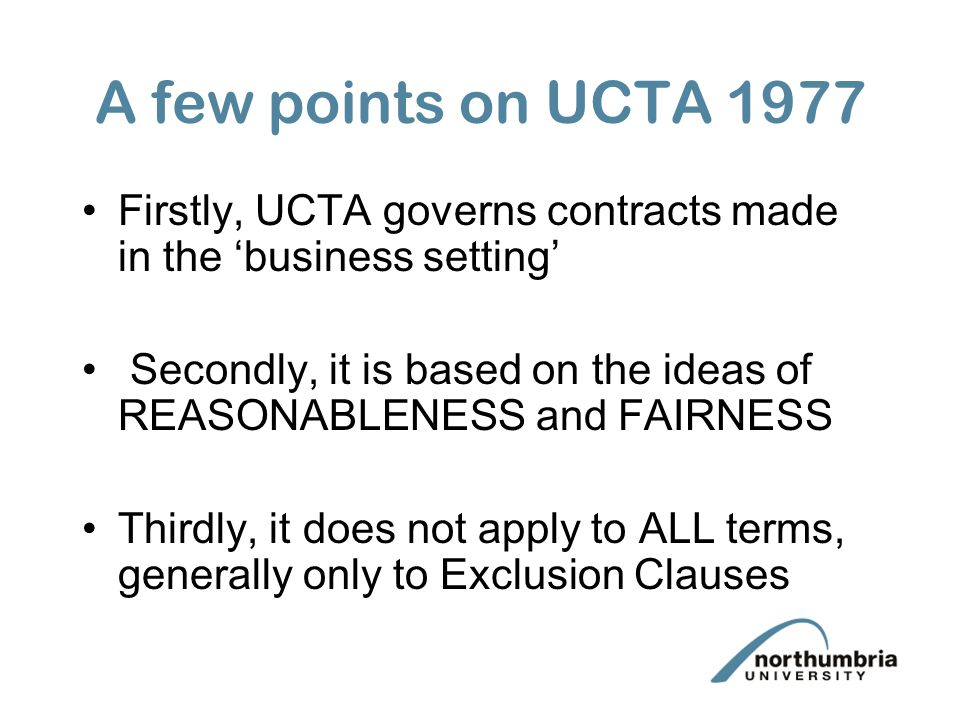 A few points on UCTA 1977 Firstly, UCTA governs contracts made in the business setting Secondly, it is based on the ideas of REASONABLENESS and FAIRNE