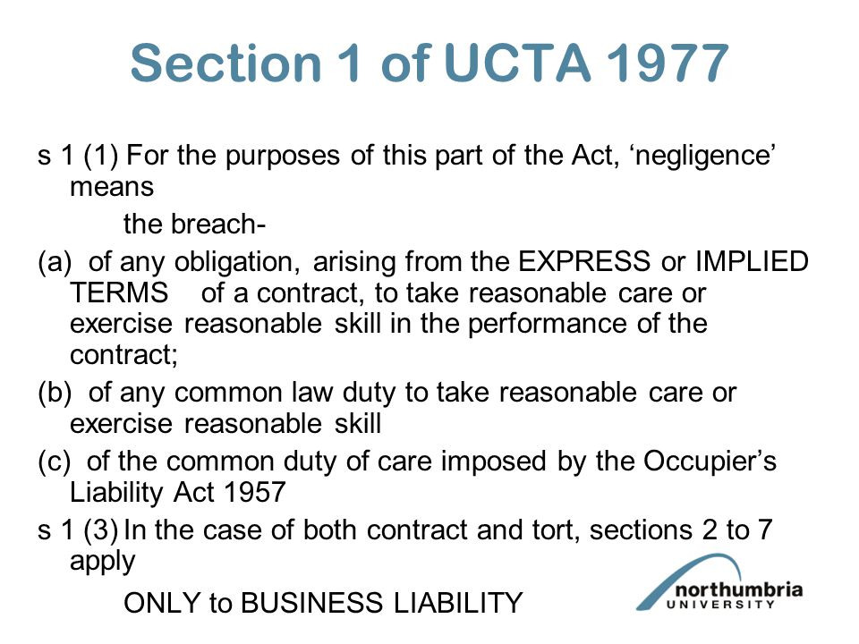 Section 1 of UCTA 1977 s 1 (1) For the purposes of this part of the Act, negligence means the breach- (a) of any obligation, arising from the EXPRESS