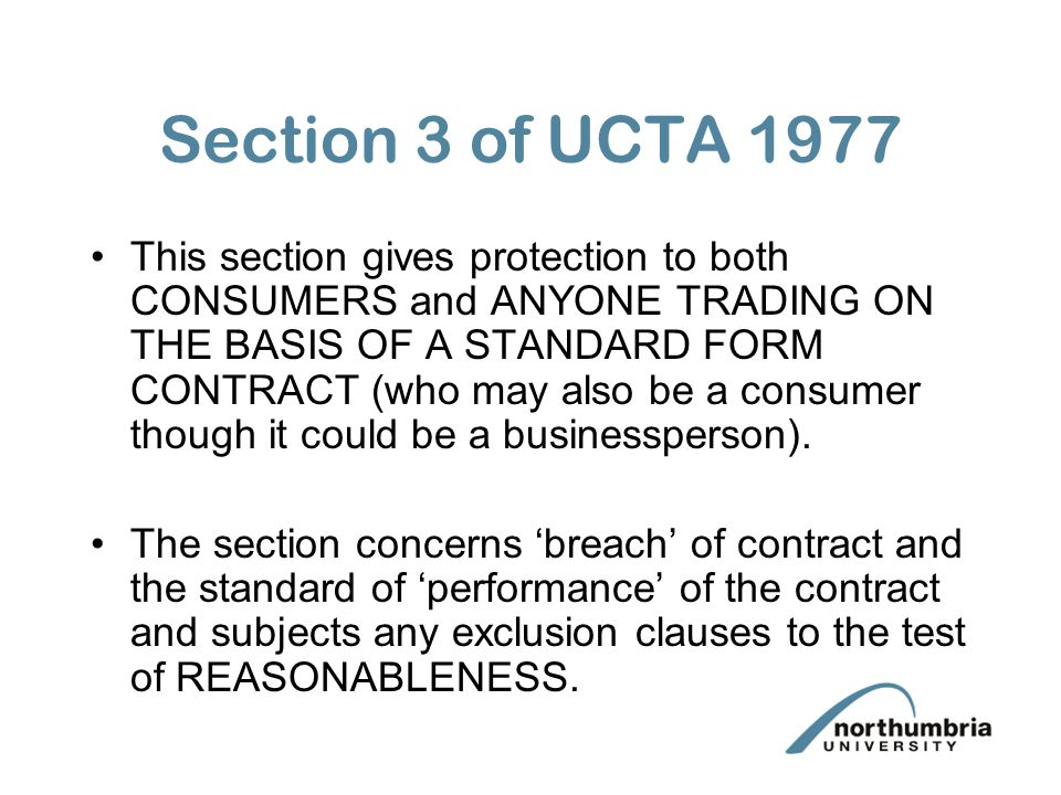 Section 3 of UCTA 1977 This section gives protection to both CONSUMERS and ANYONE TRADING ON THE BASIS OF A STANDARD FORM CONTRACT (who may also be a