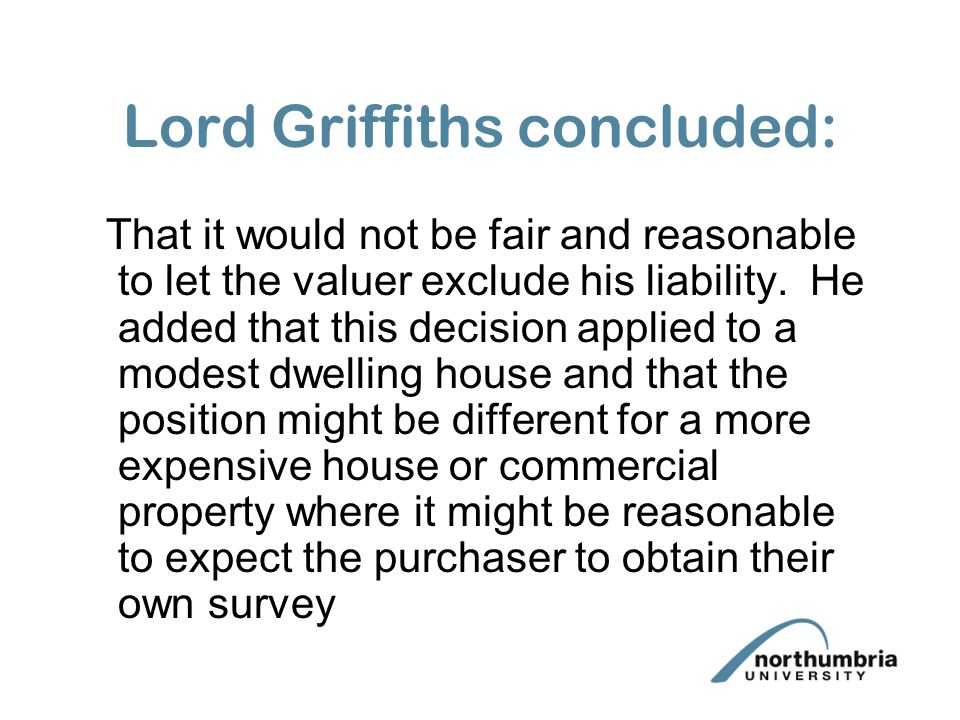 Lord Griffiths concluded: That it would not be fair and reasonable to let the valuer exclude his liability. He added that this decision applied to a m