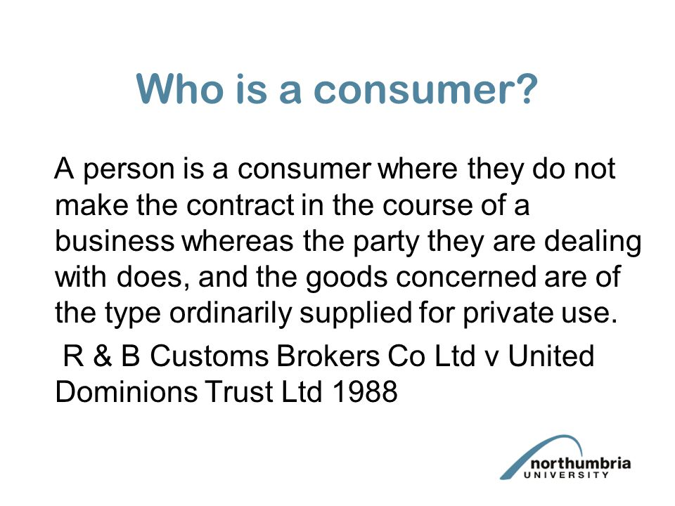 Who is a consumer? A person is a consumer where they do not make the contract in the course of a business whereas the party they are dealing with does