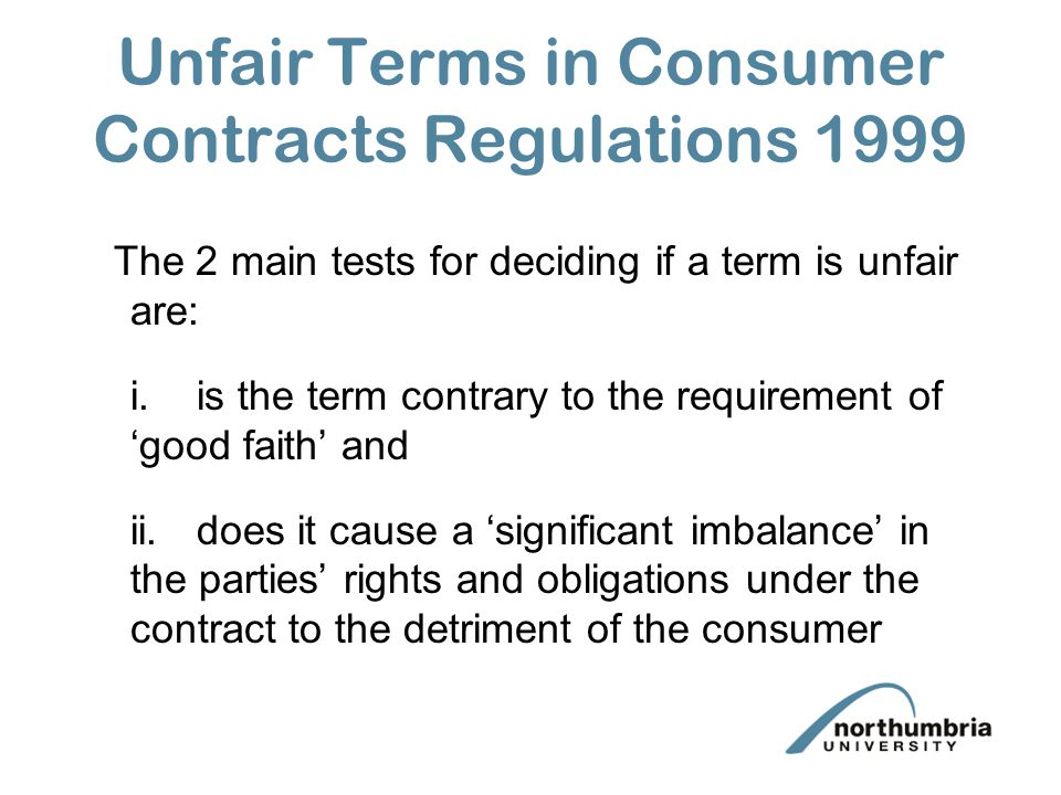 Unfair Terms in Consumer Contracts Regulations 1999 The 2 main tests for deciding if a term is unfair are: i.is the term contrary to the requirement o