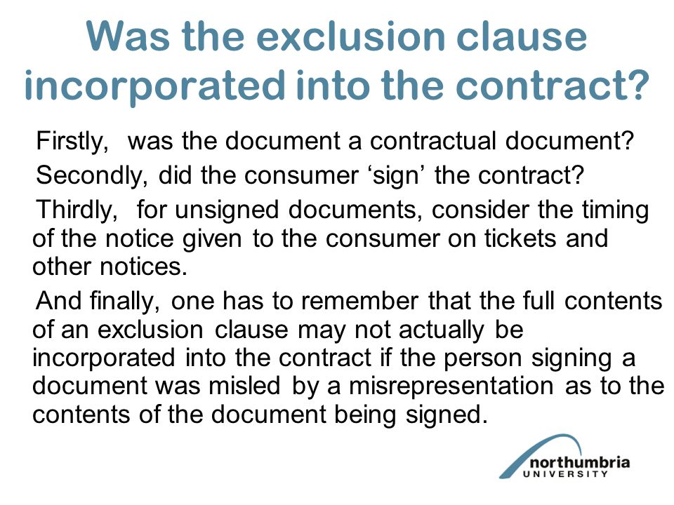 Was the exclusion clause incorporated into the contract? Firstly, was the document a contractual document? Secondly, did the consumer sign the contrac