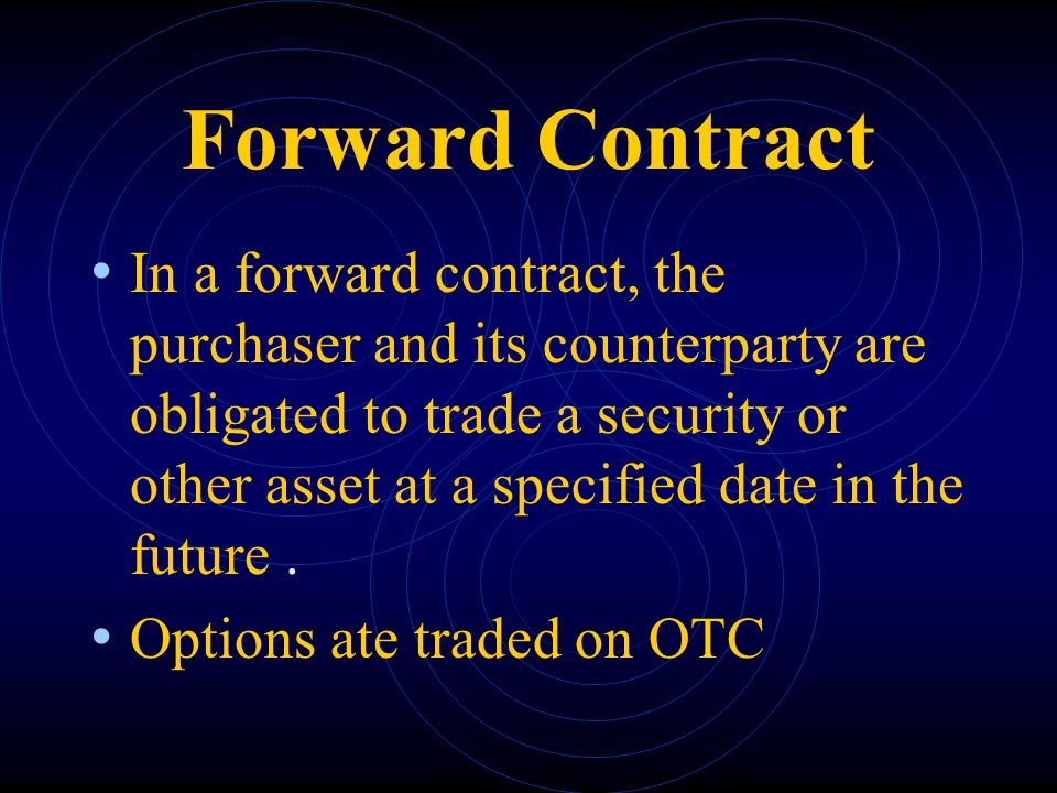 Forward Contract In a forward contract, the purchaser and its counterparty are obligated to trade a security or other asset at a specified date in the