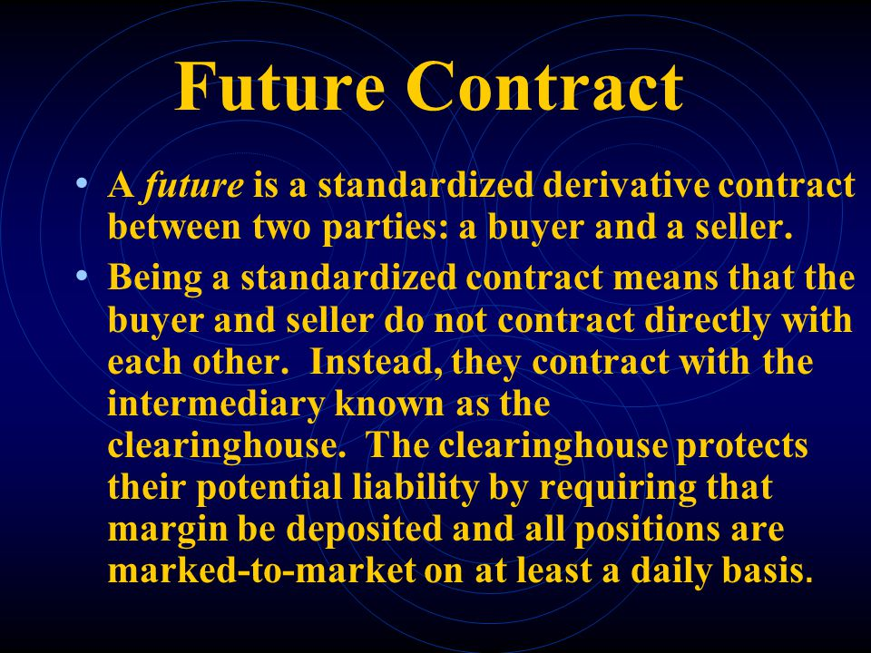 Future Contract A future is a standardized derivative contract between two parties: a buyer and a seller. Being a standardized contract means that the