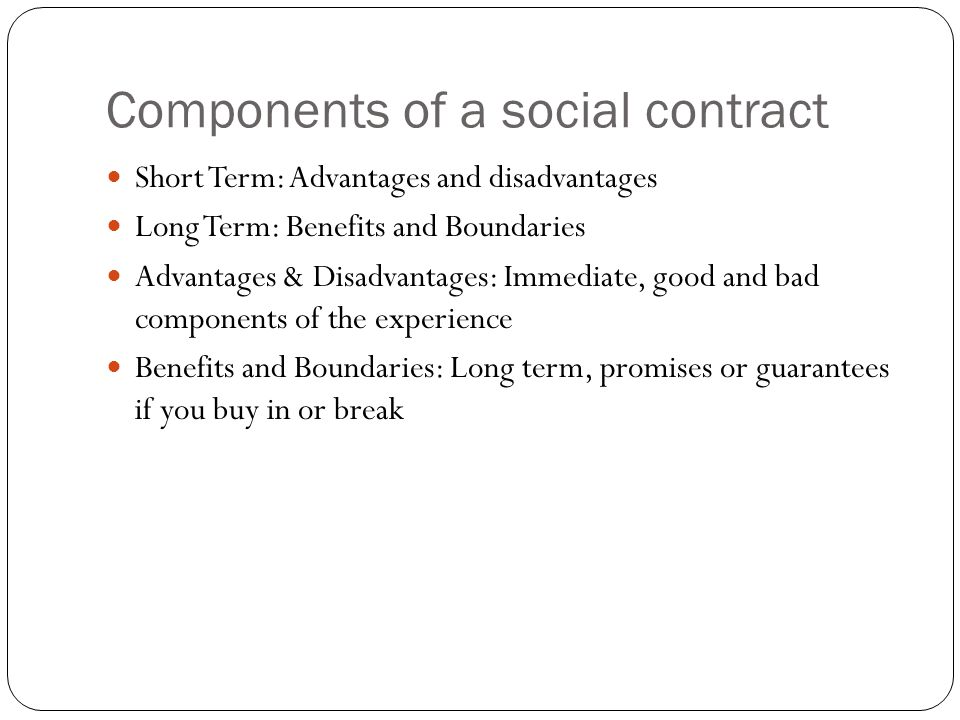 Components of a social contract Short Term: Advantages and disadvantages Long Term: Benefits and Boundaries Advantages & Disadvantages: Immediate, good and bad components of the experience Benefits and Boundaries: Long term, promises or guarantees if you buy in or break