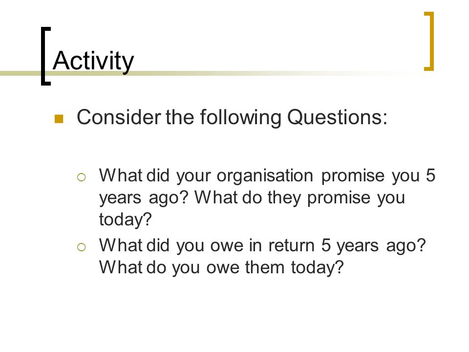 Activity Consider the following Questions: What did your organisation promise you 5 years ago? What do they promise you today? What did you owe in ret