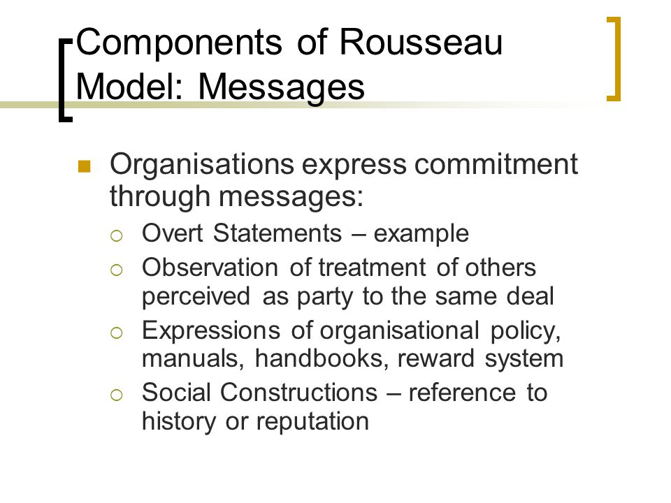 Components of Rousseau Model: Messages Organisations express commitment through messages: Overt Statements – example Observation of treatment of other