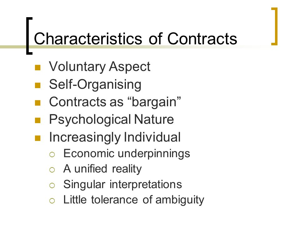 Types of Contracts LEVEL PERSPECTIVE IndividualGroup Within Outside Psychological Beliefs that people have about promises made, accepted and relied upon between themselves and another Normative Shared psychological contract that emerges when members of a social group, organisation or work unit hold common beliefs Implied Interpretations that third parties make regarding contractual terms Social Broad beliefs in obligations associated with a societys culture