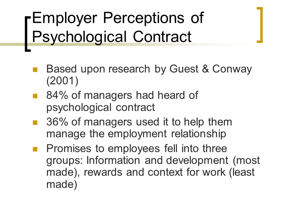 Employer Perceptions of Psychological Contract Based upon research by Guest & Conway (2001) 84% of managers had heard of psychological contract 36% of