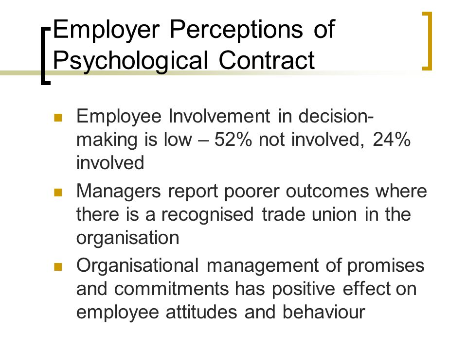 Employer Perceptions of Psychological Contract Employee Involvement in decision- making is low – 52% not involved, 24% involved Managers report poorer