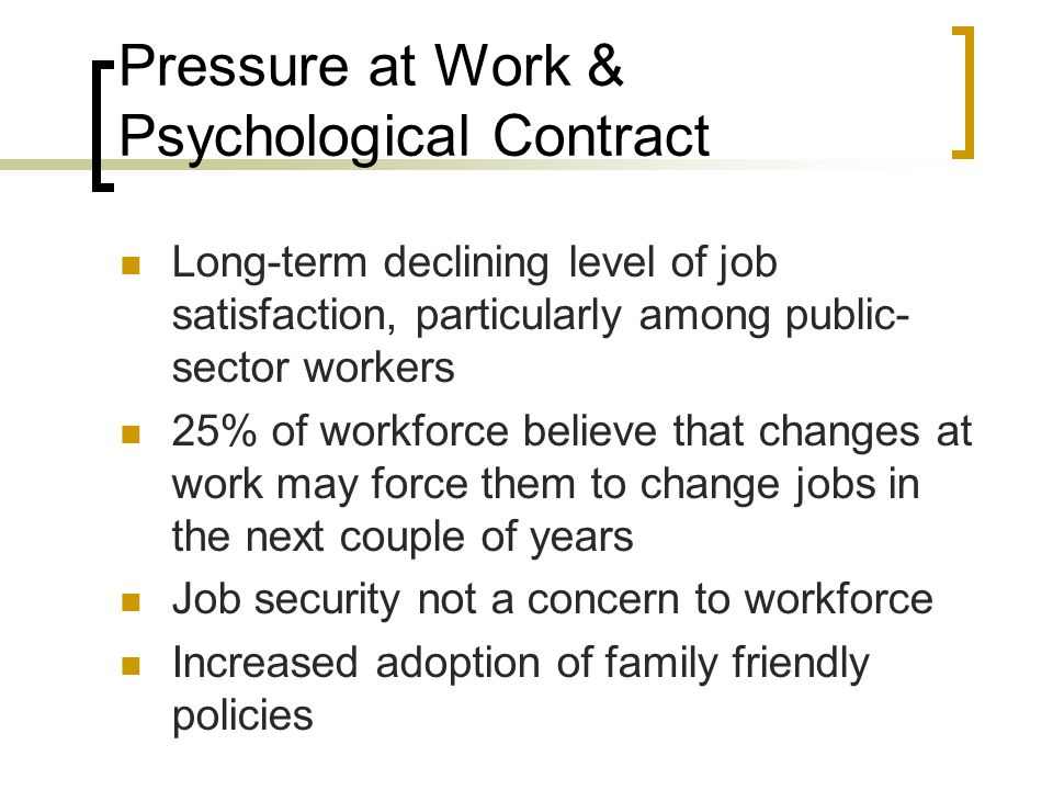 Pressure at Work & Psychological Contract Long-term declining level of job satisfaction, particularly among public- sector workers 25% of workforce be