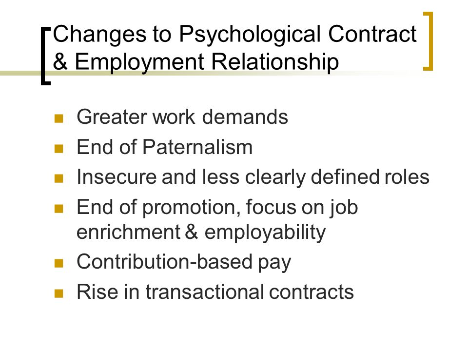 Changes to Psychological Contract & Employment Relationship Greater work demands End of Paternalism Insecure and less clearly defined roles End of pro