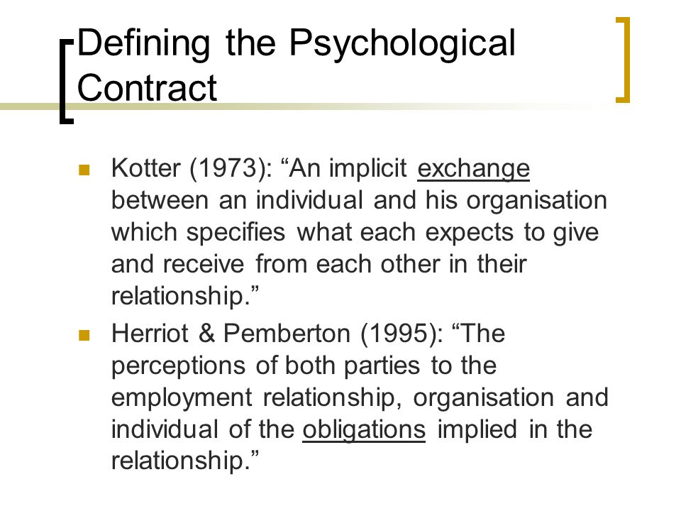 Defining the Psychological Contract Rousseau (1995): Individual beliefs, shaped by the organisation, regarding terms of an exchange agreement between individuals and their organisation Guest and Conway (2000): The perceptions of both parties to the employment relationship, organisation and individual of the reciprocal promises and obligations implied in the relationship