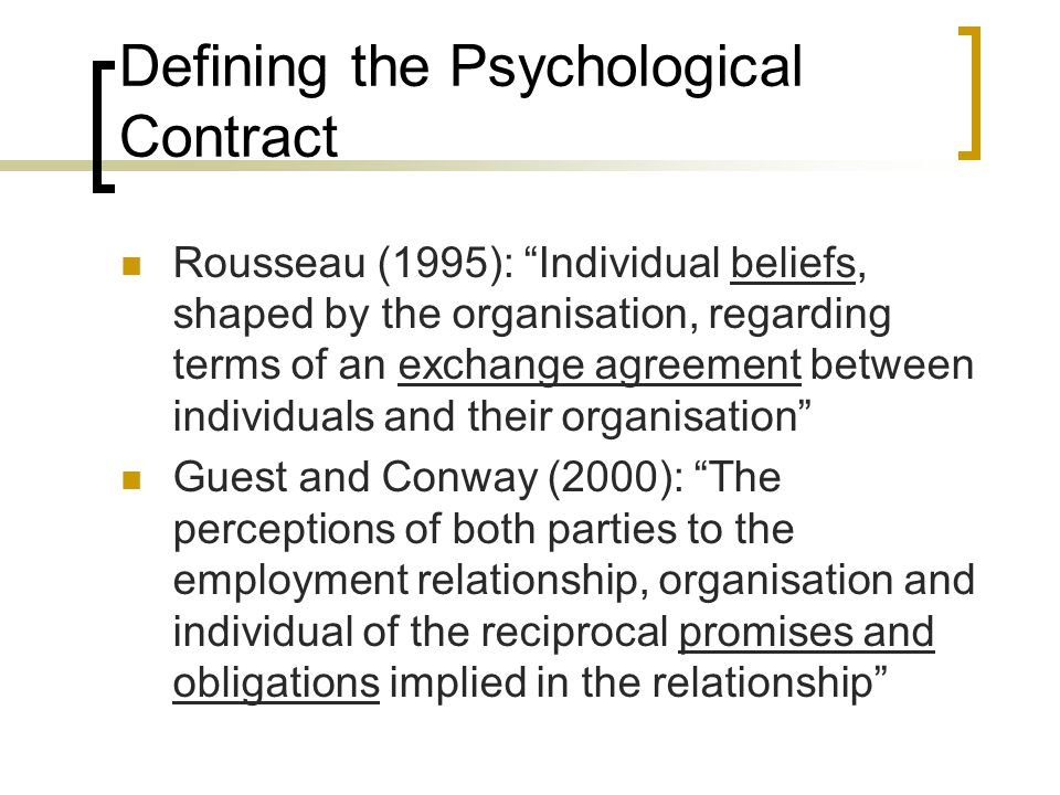 Defining the Psychological Contract Rousseau (1995): Individual beliefs, shaped by the organisation, regarding terms of an exchange agreement between