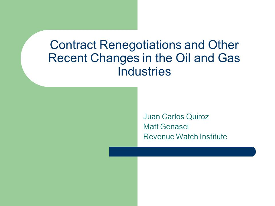 Contract Renegotiations and Other Recent Changes in the Oil and Gas Industries Juan Carlos Quiroz Matt Genasci Revenue Watch Institute