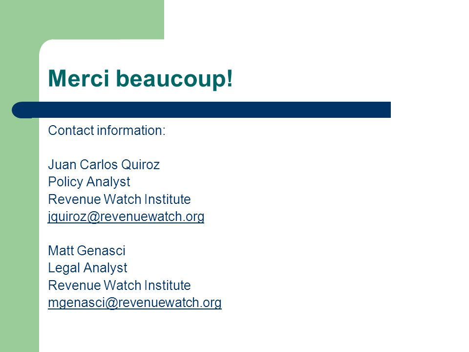 Merci beaucoup! Contact information: Juan Carlos Quiroz Policy Analyst Revenue Watch Institute jquiroz@revenuewatch.org Matt Genasci Legal Analyst Rev