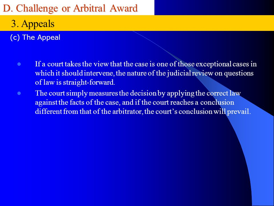 D. Challenge or Arbitral Award If a court takes the view that the case is one of those exceptional cases in which it should intervene, the nature of t