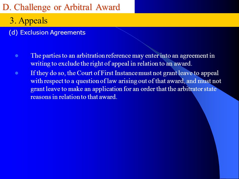 D. Challenge or Arbitral Award The parties to an arbitration reference may enter into an agreement in writing to exclude the right of appeal in relati